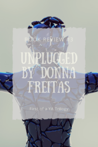 In this blog post, I review Unplugged, the first novel in a YA dystopian trilogy by Donna Freitas. I use the perspectives of reader, teacher, and fan to provide a well-rounded review. Spoilers included.